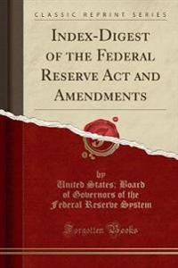 Index-Digest of the Federal Reserve ACT and Amendments (Classic Reprint)