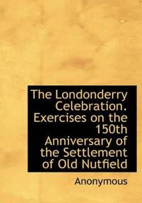 The Londonderry Celebration. Exercises on the 150th Anniversary of the Settlement of Old Nutfield