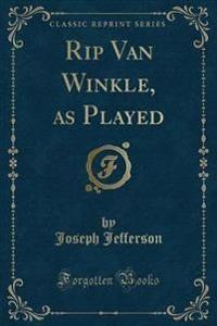 Rip Van Winkle, as Played (Classic Reprint)