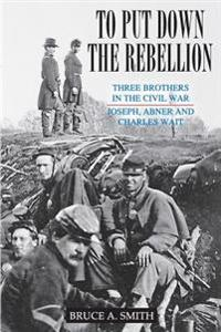 To Put Down the Rebellion: Three Brothers in the Civil War--Joseph, Abner and Charles Wait
