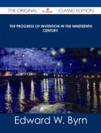 Progress of Invention in the Nineteenth Century. - The Original Classic Edition