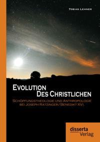 Evolution des Christlichen: Schopfungstheologie und Anthropologie bei Joseph Ratzinger/Benedikt XVI.