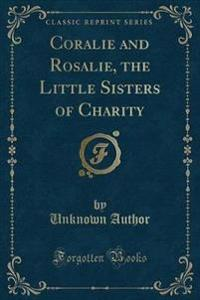 Coralie and Rosalie, the Little Sisters of Charity (Classic Reprint)