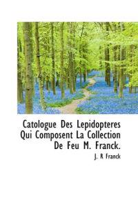 Catologue Des Lepidopteres Qui Composent La Collection de Feu M. Franck.