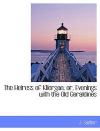 The Heiress of Kilorgan; Or, Evenings with the Old Geraldines