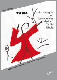 TANZ - ein bewegtes und bewegendes Medium fur die Schule: Kommunikation mit Tanz fordern und unterstutzen