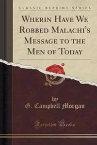 Wherin Have We Robbed Malachi's Message to the Men of Today (Classic Reprint)