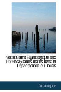Vocabulaire Tymologique Des Provincialismes Usit?'s Dans Le D Partement Du Doubs