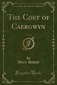 The Cost of Caergwyn, Vol. 3 of 3 (Classic Reprint)