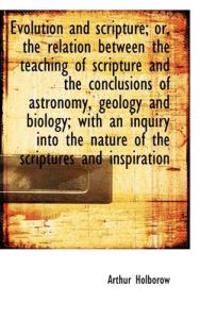 Evolution and Scripture; Or, the Relation Between the Teaching of Scripture and the Conclusions of a