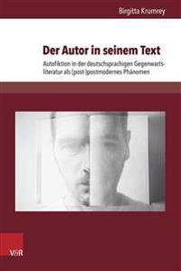 Der Autor in Seinem Text: Autofiktion in Der Deutschsprachigen Gegenwartsliteratur ALS (Post-)Postmodernes Phanomen