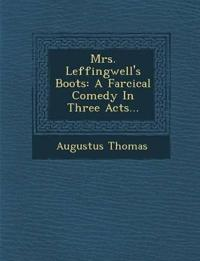 Mrs. Leffingwell's Boots: A Farcical Comedy In Three Acts...