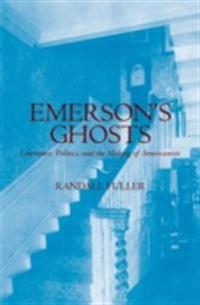 Emersons Ghosts: Literature, Politics, and the Making of Americanists