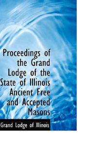Proceedings of the Grand Lodge of the State of Illinois Ancient Free and Accepted Masons