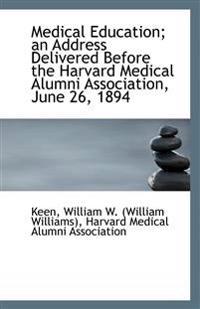 Medical Education; An Address Delivered Before the Harvard Medical Alumni Association, June 26, 1894