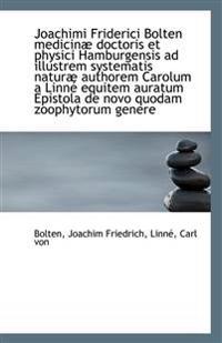 Joachimi Friderici Bolten Medicinae Doctoris Et Physici Hamburgensis Ad Illustrem Systematis Naturae a