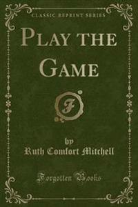 Play the Game (Classic Reprint)
