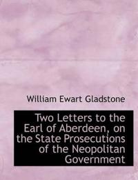 Two Letters to the Earl of Aberdeen, on the State Prosecutions of the Neopolitan Government