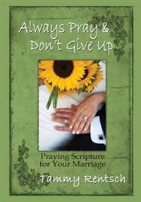 Always Pray and Don't Give Up: Praying Scripture for Your Marriage