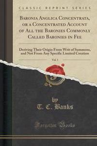 Baronia Anglica Concentrata, or a Concentrated Account of All the Baronies Commonly Called Baronies in Fee, Vol. 1