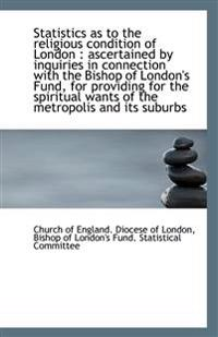 Statistics as to the religious condition of London : ascertained by inquiries in connection with the