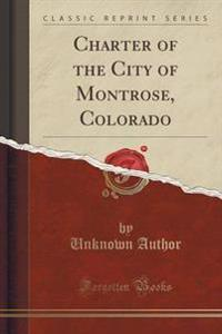 Charter of the City of Montrose, Colorado (Classic Reprint)