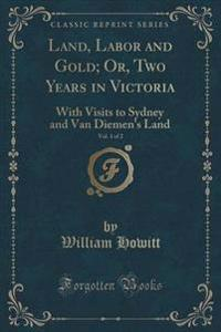 Land, Labor and Gold; Or, Two Years in Victoria, Vol. 1 of 2