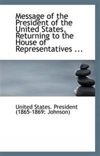 Message of the President of the United States, Returning to the House of Representatives ...