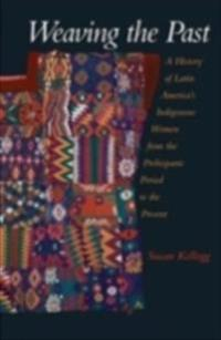 Weaving the Past: A History of Latin Americas Indigenous Women from the Prehispanic Period to the Present