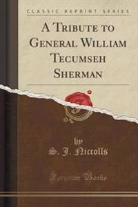A Tribute to General William Tecumseh Sherman (Classic Reprint)