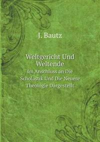 Weltgericht Und Weltende Im Anschluss an Die Scholastik Und Die Neuere Theologie Dargestellt