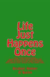 Life Just Happens Once: This Is an Easy-To-Read, Quote-Style, Little Book That Has the Ability to Build Up Your Self-Confidence and Reduce You