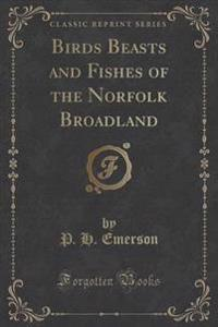 Birds Beasts and Fishes of the Norfolk Broadland (Classic Reprint)