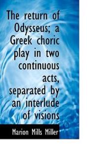 The Return of Odysseus; A Greek Choric Play in Two Continuous Acts, Separated by an Interlude of VIS