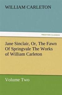 Jane Sinclair, Or, the Fawn of Springvale the Works of William Carleton, Volume Two