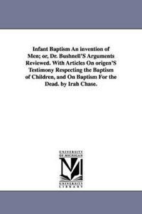 Infant Baptism an Invention of Men; Or, Dr. Bushnell's Arguments Reviewed
