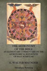 The Astronomy of the Bible: An Elementary Commentary on the Astronomical References of Holy Scripture