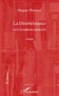 La desobeissance - ou la symphonie inachevee - roman