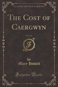 The Cost of Caergwyn, Vol. 2 of 3 (Classic Reprint)
