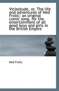 Vicissitude, Or, the Life and Adventures of Ned Frolic: An Original Comic Song, for the Entertainmen