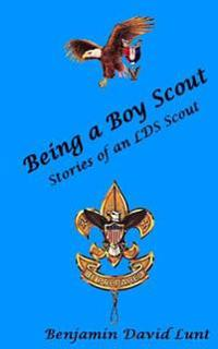 Being a Boy Scout: Stories of an Lds Scout