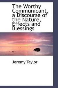 The Worthy Communicant, a Discourse of the Nature, Effects and Blessings