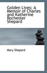 Golden Lives; A Memoir of Charles and Katherine Rochester Shepard