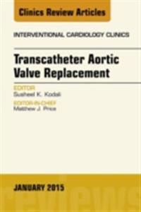 Transcatheter Aortic Valve Replacement, An Issue of Interventional Cardiology Clinics