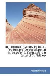 The Homilies of S. John Chrysostom, Archbishop of Constantinople, on the Gospel of St. Matthew