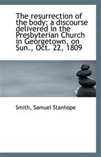 The Resurrection of the Body: A Discourse Delivered in the Presbyterian Church in Georgetown, on Sun