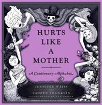 Hurts Like a Mother: A Cautionary Alphabet