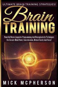 Brain Training - Mick McPherson: Powerful Neuro Linguistic Programming and Neuroplasticity Techniques for Greater Mind Power, Concentration, Mental Cl