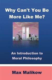 Why Can't You Be More Like Me?: An Introduction to Moral Philosophy
