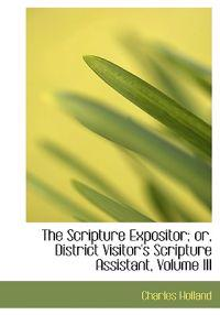 The Scripture Expositor; Or, District Visitor's Scripture Assistant, Vol III